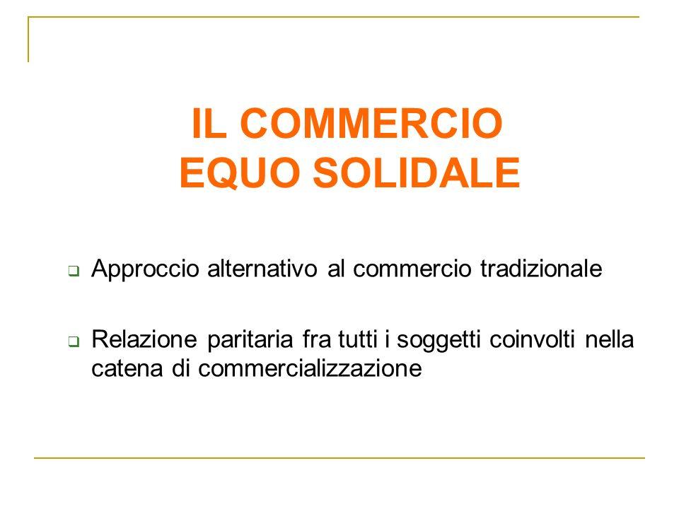 IL COMMERCIO EQUO SOLIDALE Approccio alternativo al commercio tradizionale Relazione paritaria fra tutti i soggetti coinvolti nella catena di commerci