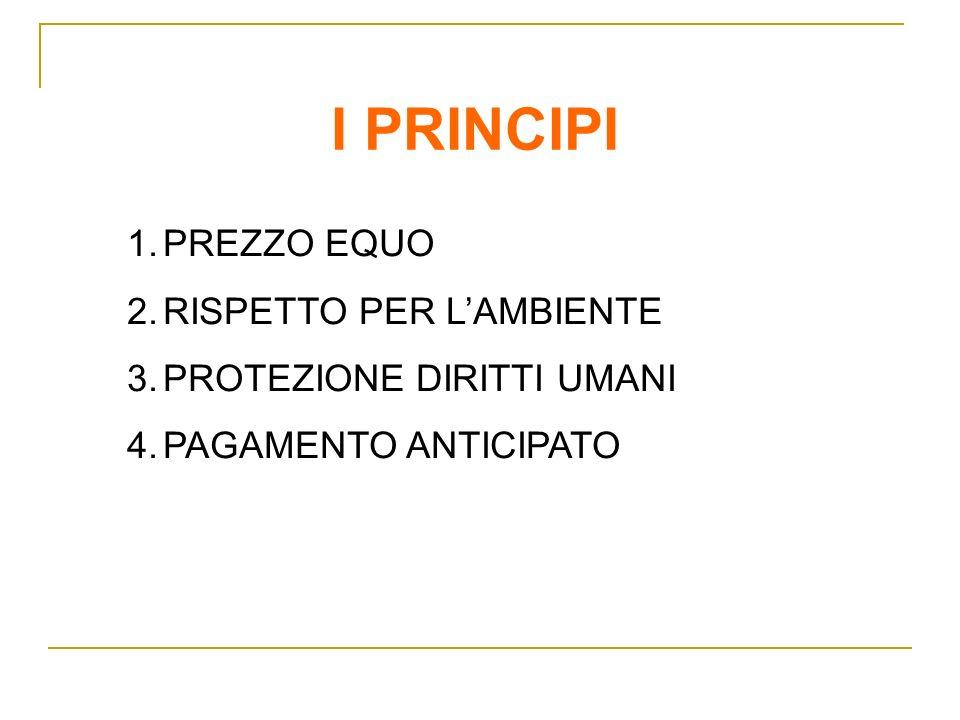 I PRINCIPI 1.PREZZO EQUO 2.RISPETTO PER LAMBIENTE 3.PROTEZIONE DIRITTI UMANI 4.PAGAMENTO ANTICIPATO