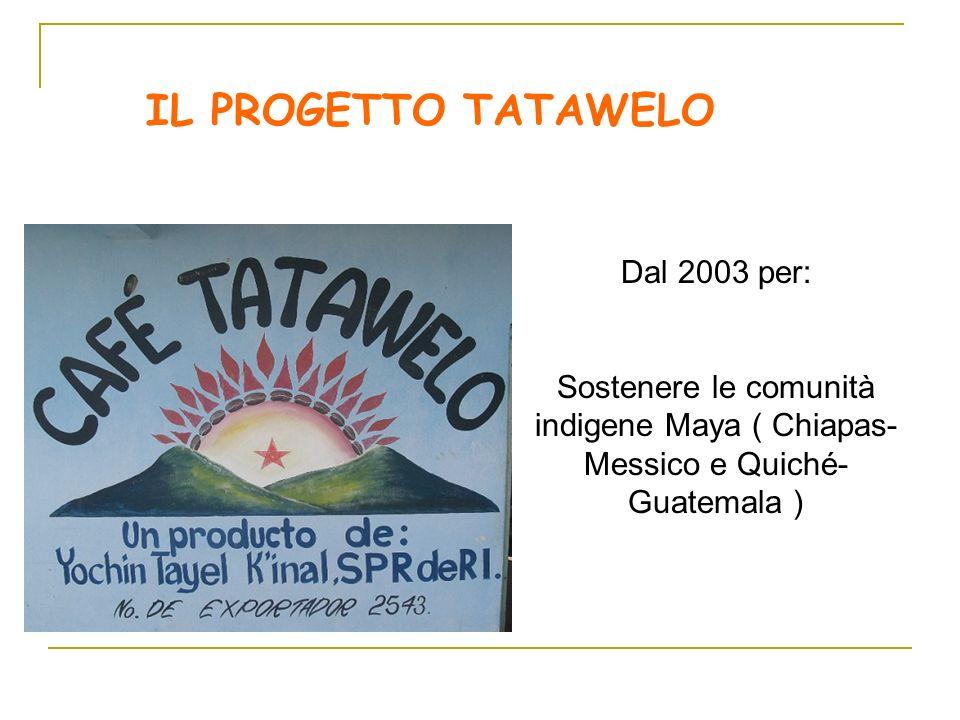 Dal 2003 per: Sostenere le comunità indigene Maya ( Chiapas- Messico e Quiché- Guatemala ) IL PROGETTO TATAWELO