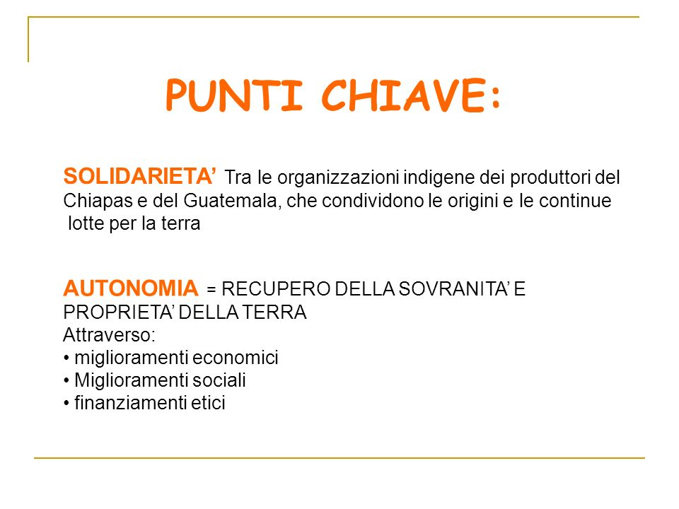 PUNTI CHIAVE: SOLIDARIETA Tra le organizzazioni indigene dei produttori del Chiapas e del Guatemala, che condividono le origini e le continue lotte pe