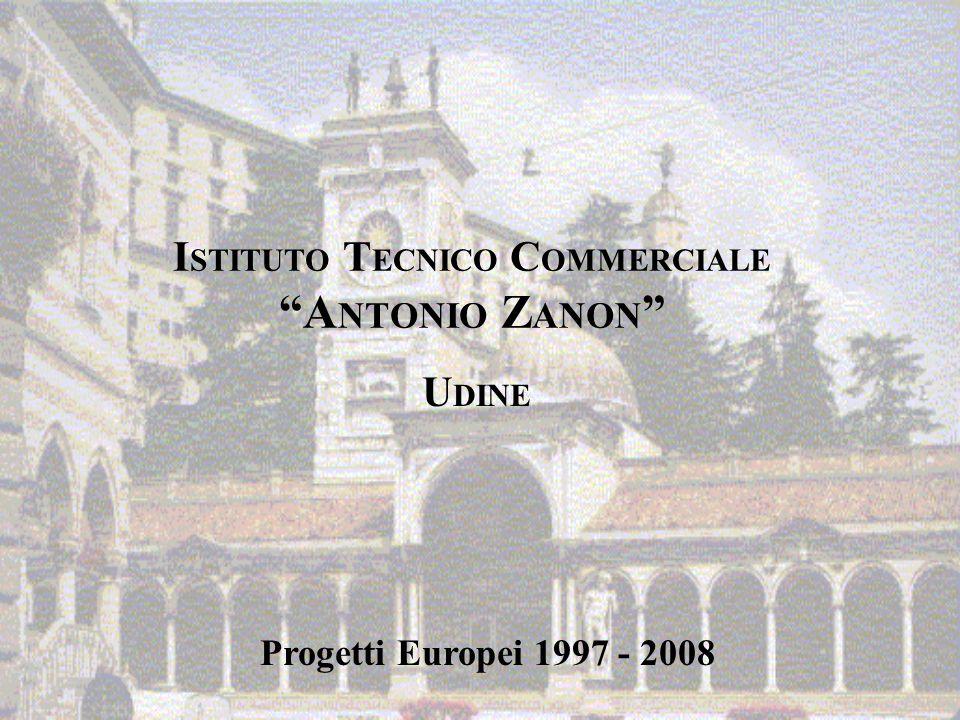 I STITUTO T ECNICO C OMMERCIALE A NTONIO Z ANON U DINE Progetti Europei 1997 - 2008