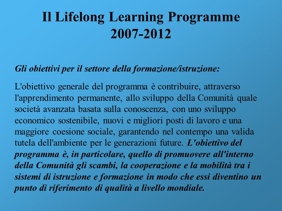 Il Lifelong Learning Programme 2007-2012 Gli obiettivi per il settore della formazione/istruzione: L'obiettivo generale del programma è contribuire, a