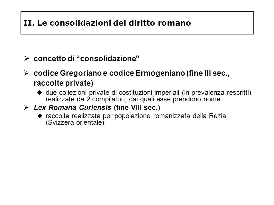 II. Le consolidazioni del diritto romano concetto di consolidazione codice Gregoriano e codice Ermogeniano (fine III sec., raccolte private) due colle