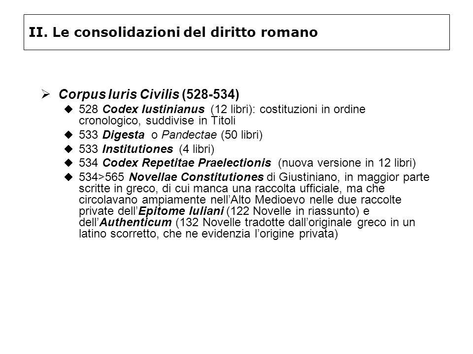 II. Le consolidazioni del diritto romano Corpus Iuris Civilis (528-534) 528 Codex Iustinianus (12 libri): costituzioni in ordine cronologico, suddivis