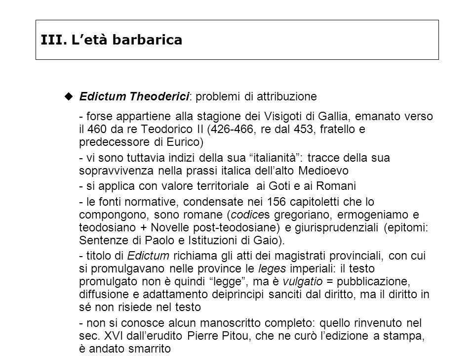 III. Letà barbarica Edictum Theoderici: problemi di attribuzione - forse appartiene alla stagione dei Visigoti di Gallia, emanato verso il 460 da re T