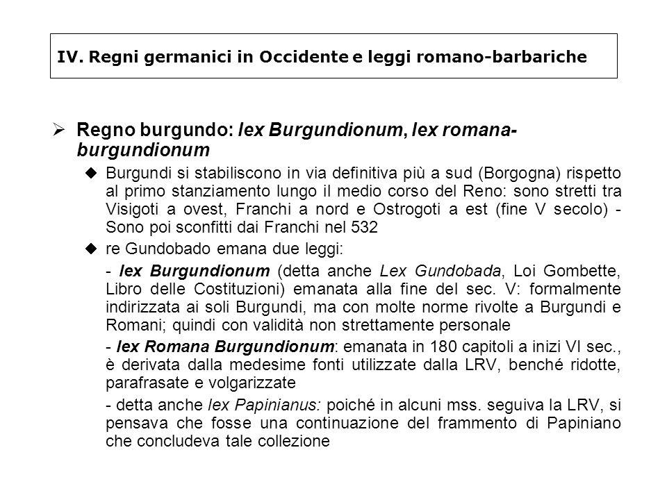 IV. Regni germanici in Occidente e leggi romano-barbariche Regno burgundo: lex Burgundionum, lex romana- burgundionum Burgundi si stabiliscono in via