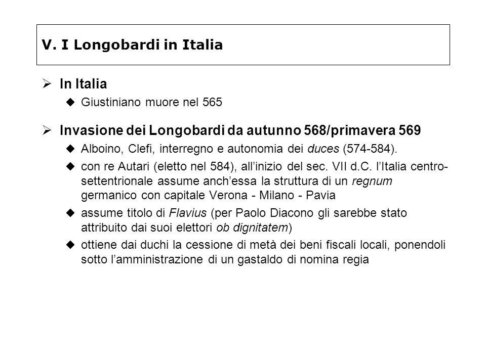 V. I Longobardi in Italia In Italia Giustiniano muore nel 565 Invasione dei Longobardi da autunno 568/primavera 569 Alboino, Clefi, interregno e auton