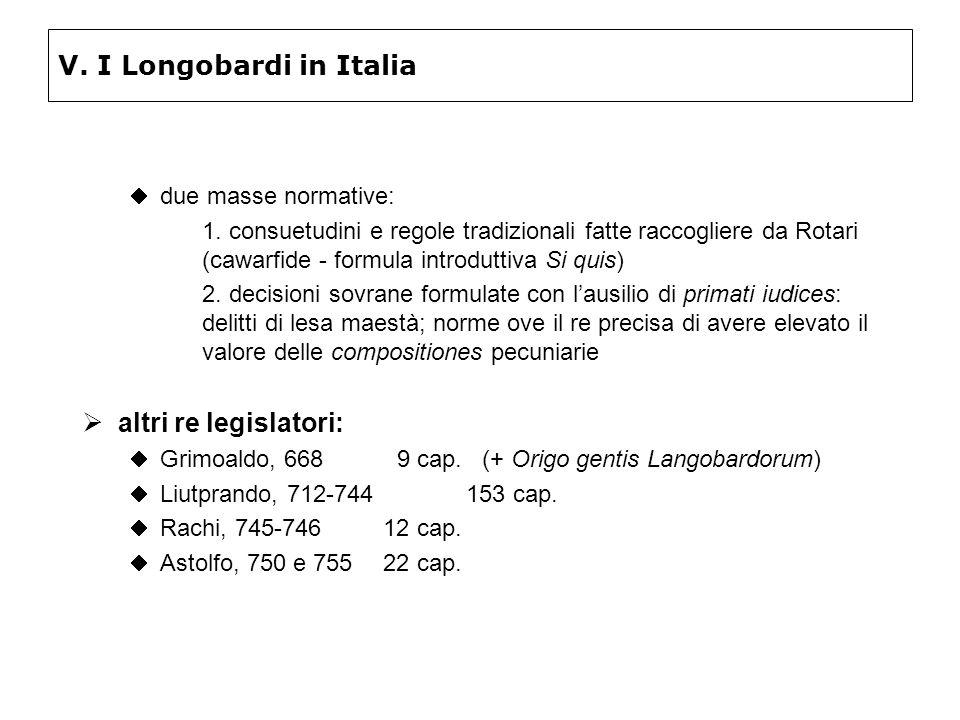 V. I Longobardi in Italia due masse normative: 1. consuetudini e regole tradizionali fatte raccogliere da Rotari (cawarfide - formula introduttiva Si