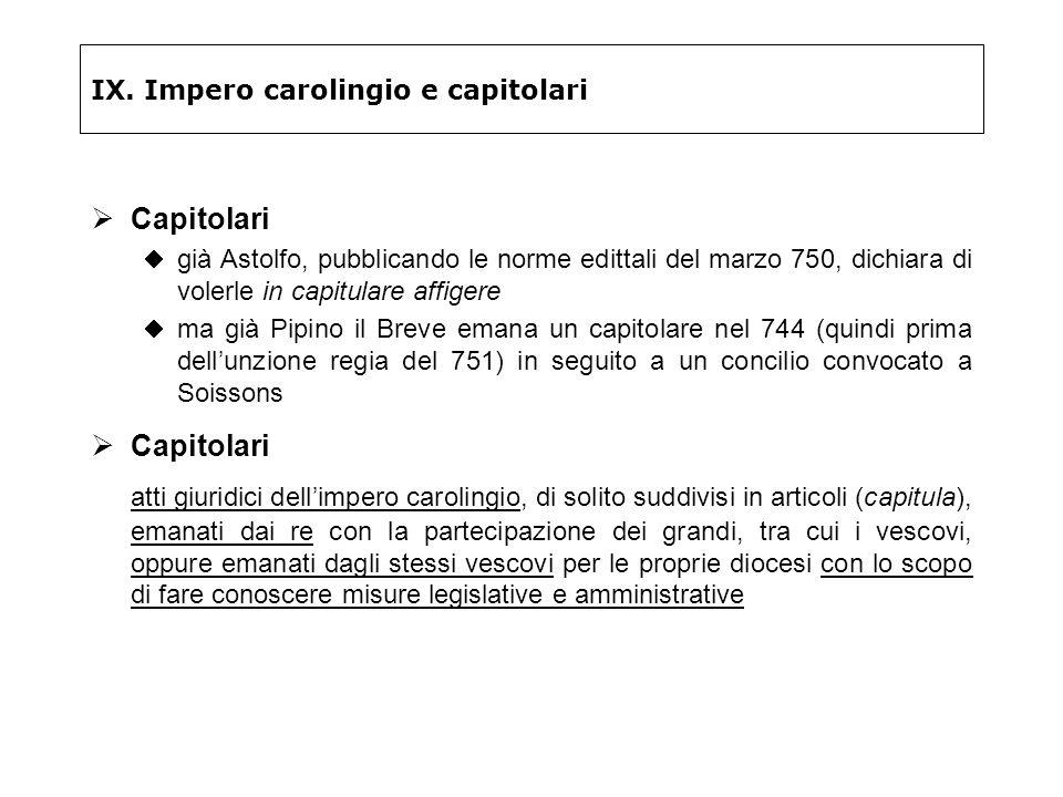 IX. Impero carolingio e capitolari Capitolari già Astolfo, pubblicando le norme edittali del marzo 750, dichiara di volerle in capitulare affigere ma