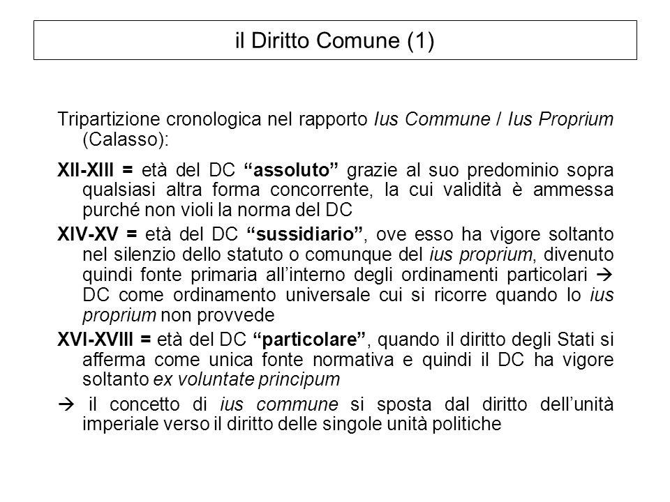 il Diritto Comune (1) Tripartizione cronologica nel rapporto Ius Commune / Ius Proprium (Calasso): XII-XIII = età del DC assoluto grazie al suo predom