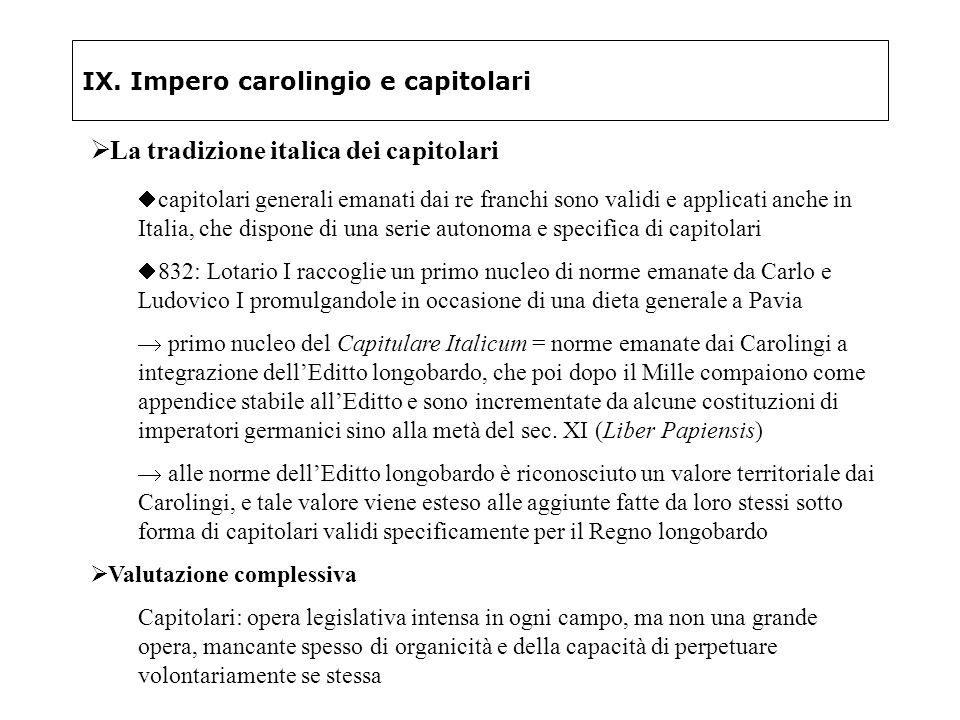 IX. Impero carolingio e capitolari La tradizione italica dei capitolari capitolari generali emanati dai re franchi sono validi e applicati anche in It