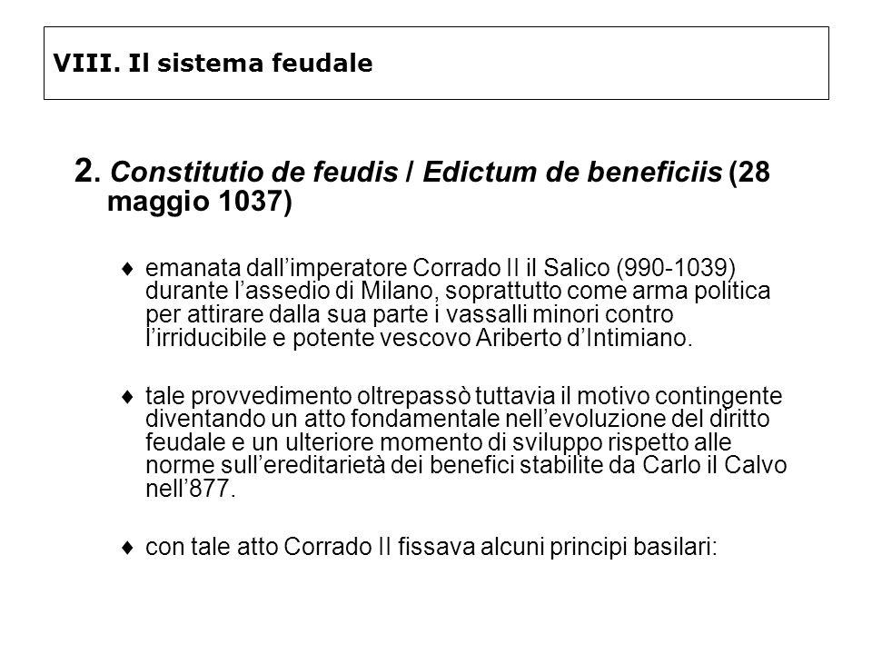VIII. Il sistema feudale 2. Constitutio de feudis / Edictum de beneficiis (28 maggio 1037) emanata dallimperatore Corrado II il Salico (990-1039) dura