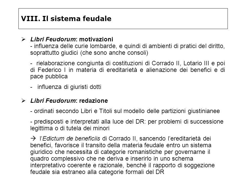 VIII. Il sistema feudale Libri Feudorum: motivazioni - influenza delle curie lombarde, e quindi di ambienti di pratici del diritto, soprattutto giudic
