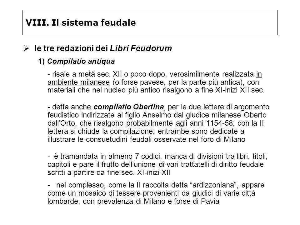VIII. Il sistema feudale le tre redazioni dei Libri Feudorum 1) Compilatio antiqua - risale a metà sec. XII o poco dopo, verosimilmente realizzata in