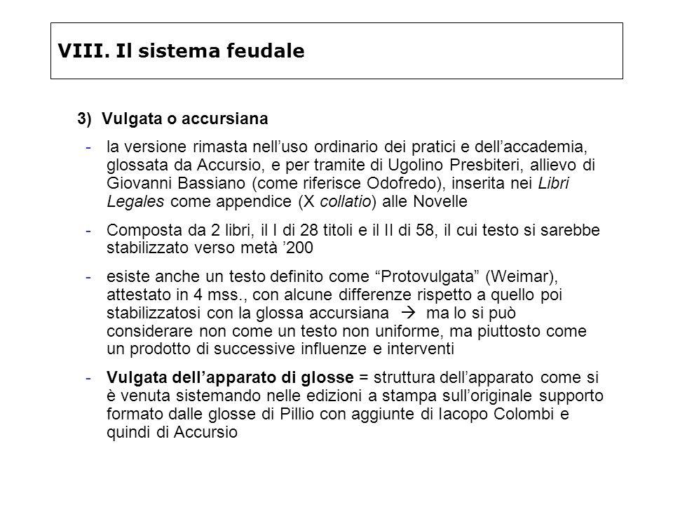 VIII. Il sistema feudale 3) Vulgata o accursiana -la versione rimasta nelluso ordinario dei pratici e dellaccademia, glossata da Accursio, e per trami