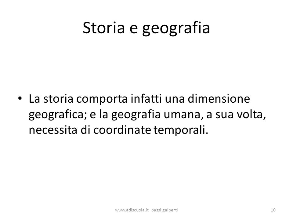 Storia e geografia La storia comporta infatti una dimensione geografica; e la geografia umana, a sua volta, necessita di coordinate temporali.