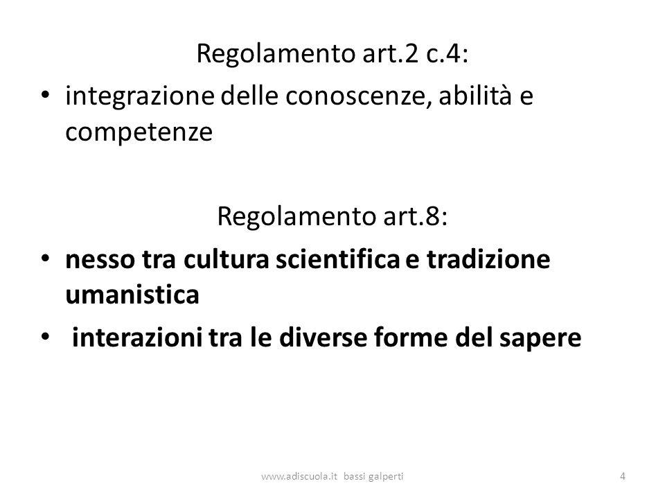 Regolamento art.2 c.4: integrazione delle conoscenze, abilità e competenze Regolamento art.8: nesso tra cultura scientifica e tradizione umanistica interazioni tra le diverse forme del sapere 4www.adiscuola.it bassi galperti