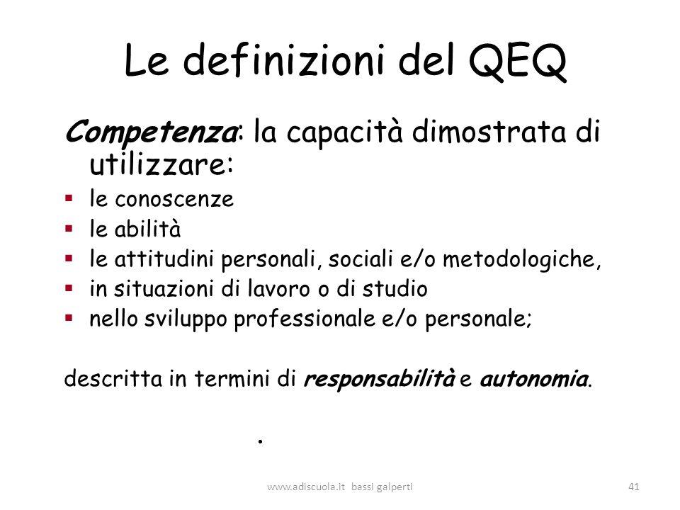 Le definizioni del QEQ Competenza: la capacità dimostrata di utilizzare: le conoscenze le abilità le attitudini personali, sociali e/o metodologiche, in situazioni di lavoro o di studio nello sviluppo professionale e/o personale; descritta in termini di responsabilità e autonomia.