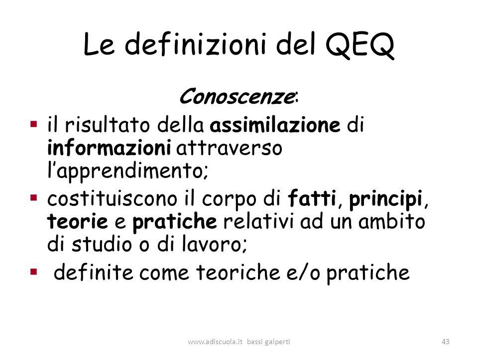 Le definizioni del QEQ Conoscenze: il risultato della assimilazione di informazioni attraverso lapprendimento; costituiscono il corpo di fatti, principi, teorie e pratiche relativi ad un ambito di studio o di lavoro; definite come teoriche e/o pratiche 43www.adiscuola.it bassi galperti