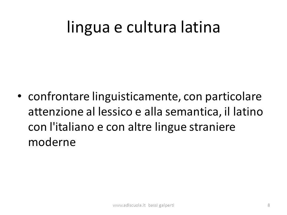 lingua e cultura latina confrontare linguisticamente, con particolare attenzione al lessico e alla semantica, il latino con l italiano e con altre lingue straniere moderne 8www.adiscuola.it bassi galperti