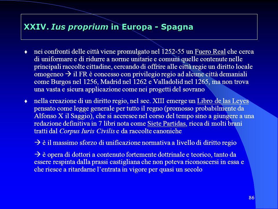 86 XXIV. Ius proprium in Europa - Spagna nei confronti delle città viene promulgato nel 1252-55 un Fuero Real che cerca di uniformare e di ridurre a n