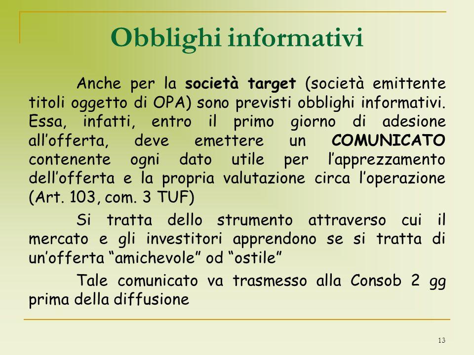 13 Obblighi informativi Anche per la società target (società emittente titoli oggetto di OPA) sono previsti obblighi informativi. Essa, infatti, entro