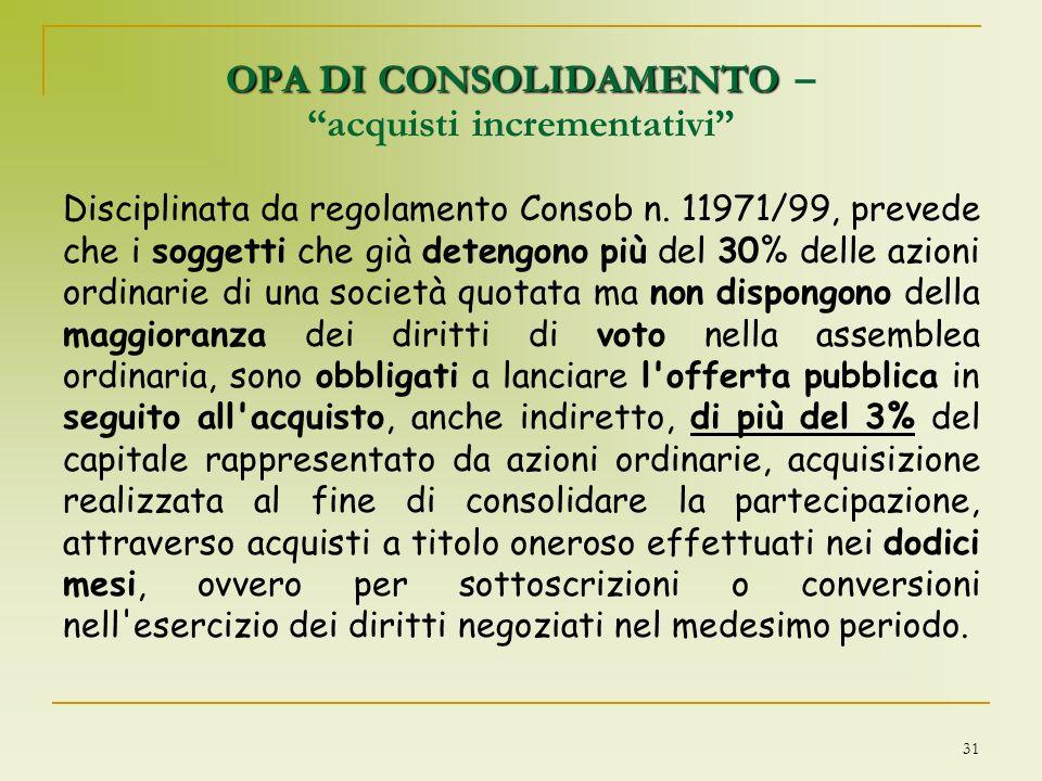31 OPA DI CONSOLIDAMENTO OPA DI CONSOLIDAMENTO – acquisti incrementativi Disciplinata da regolamento Consob n. 11971/99, prevede che i soggetti che gi