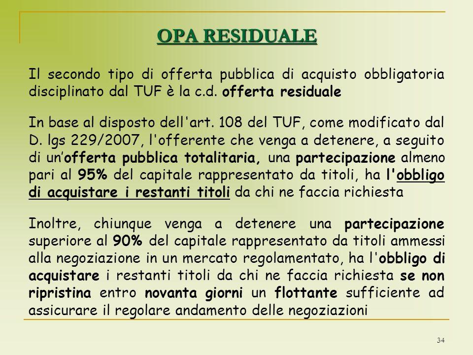 34 OPA RESIDUALE Il secondo tipo di offerta pubblica di acquisto obbligatoria disciplinato dal TUF è la c.d. offerta residuale In base al disposto del