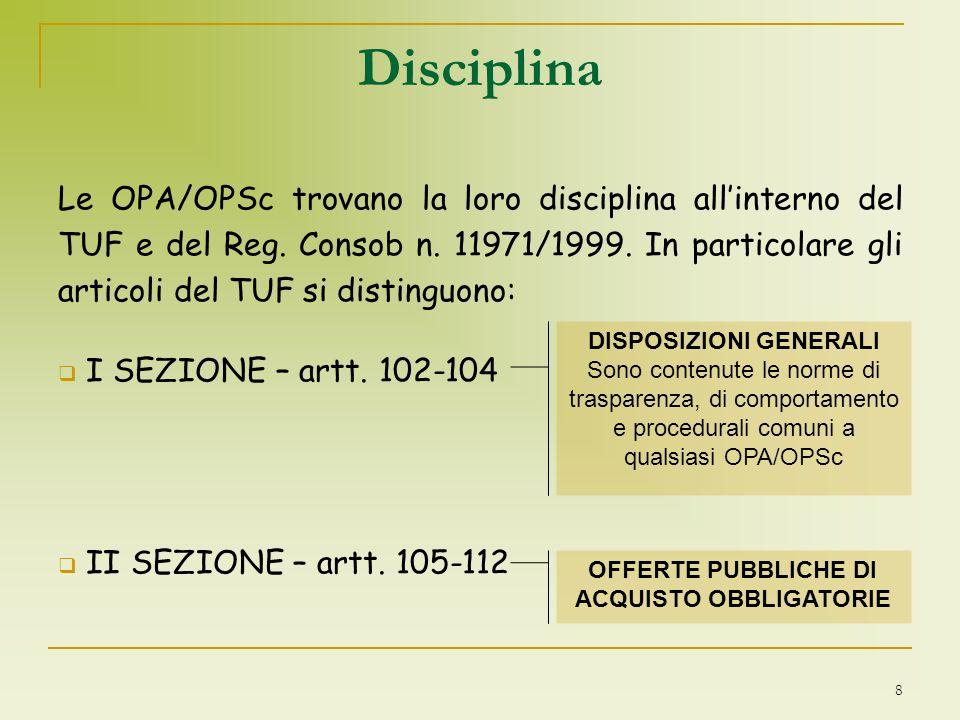 8 Le OPA/OPSc trovano la loro disciplina allinterno del TUF e del Reg. Consob n. 11971/1999. In particolare gli articoli del TUF si distinguono: I SEZ