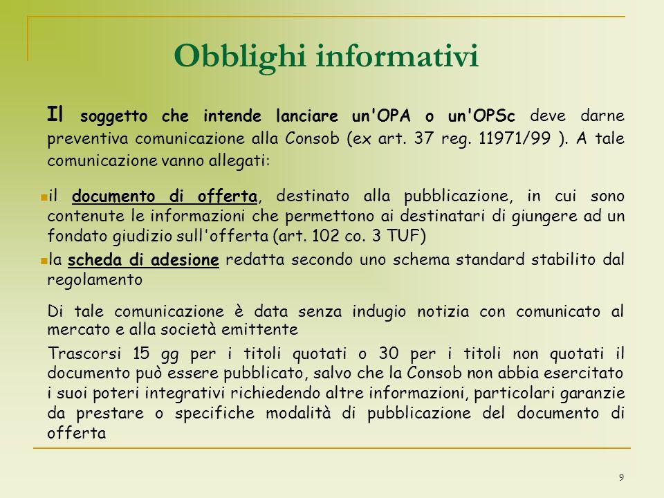 9 Obblighi informativi Il soggetto che intende lanciare un'OPA o un'OPSc deve darne preventiva comunicazione alla Consob (ex art. 37 reg. 11971/99 ).