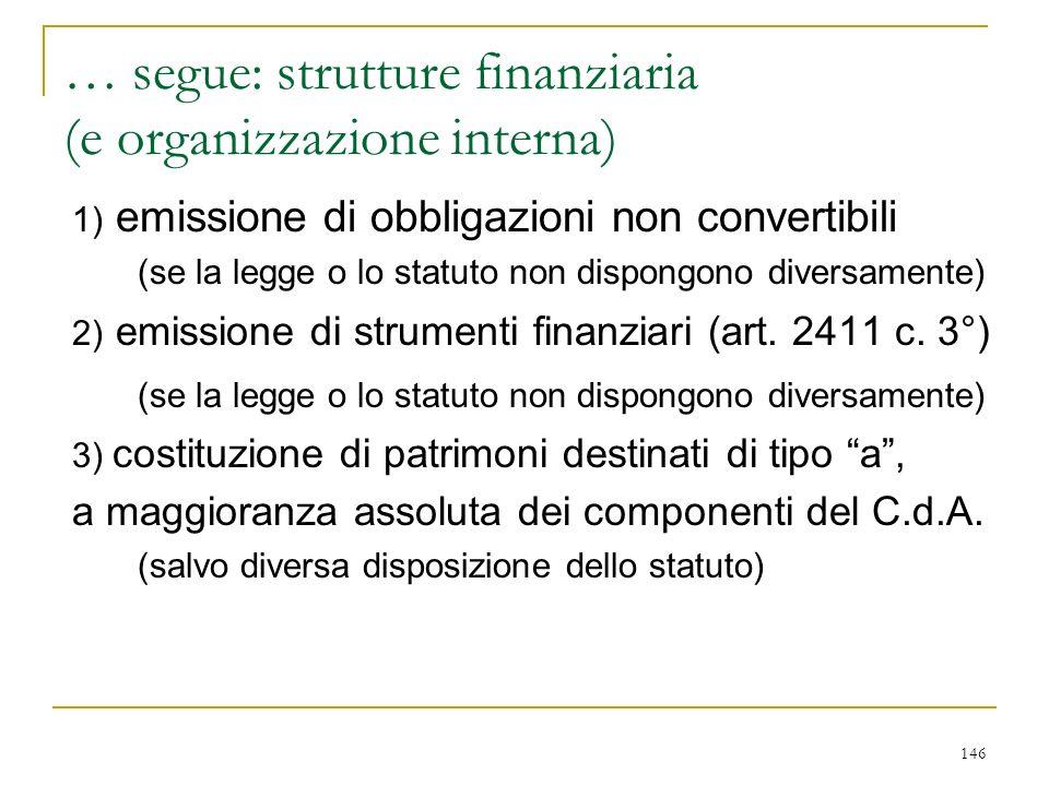 146 … segue: strutture finanziaria (e organizzazione interna) 1) emissione di obbligazioni non convertibili (se la legge o lo statuto non dispongono diversamente) 2) emissione di strumenti finanziari (art.