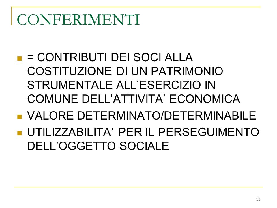 13 CONFERIMENTI = CONTRIBUTI DEI SOCI ALLA COSTITUZIONE DI UN PATRIMONIO STRUMENTALE ALLESERCIZIO IN COMUNE DELLATTIVITA ECONOMICA VALORE DETERMINATO/DETERMINABILE UTILIZZABILITA PER IL PERSEGUIMENTO DELLOGGETTO SOCIALE
