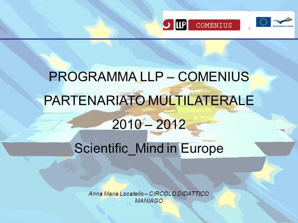 PROGRAMMA LLP – COMENIUS PARTENARIATO MULTILATERALE 2010 – 2012 Scientific_Mind in Europe Anna Maria Locatello – CIRCOLO DIDATTICO MANIAGO