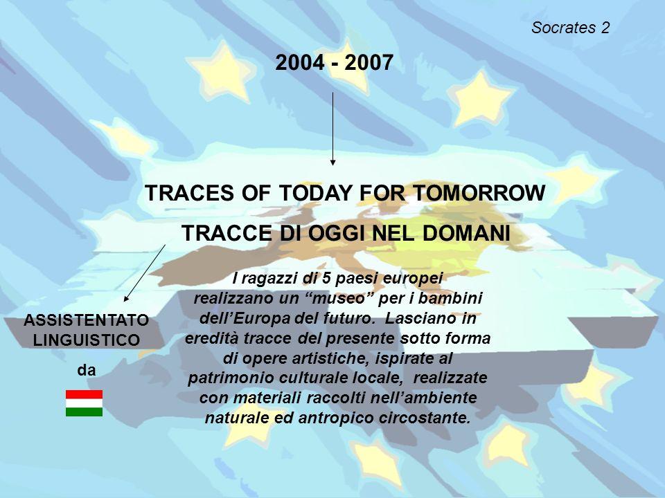 2004 - 2007 TRACES OF TODAY FOR TOMORROW TRACCE DI OGGI NEL DOMANI I ragazzi di 5 paesi europei realizzano un museo per i bambini dellEuropa del futur