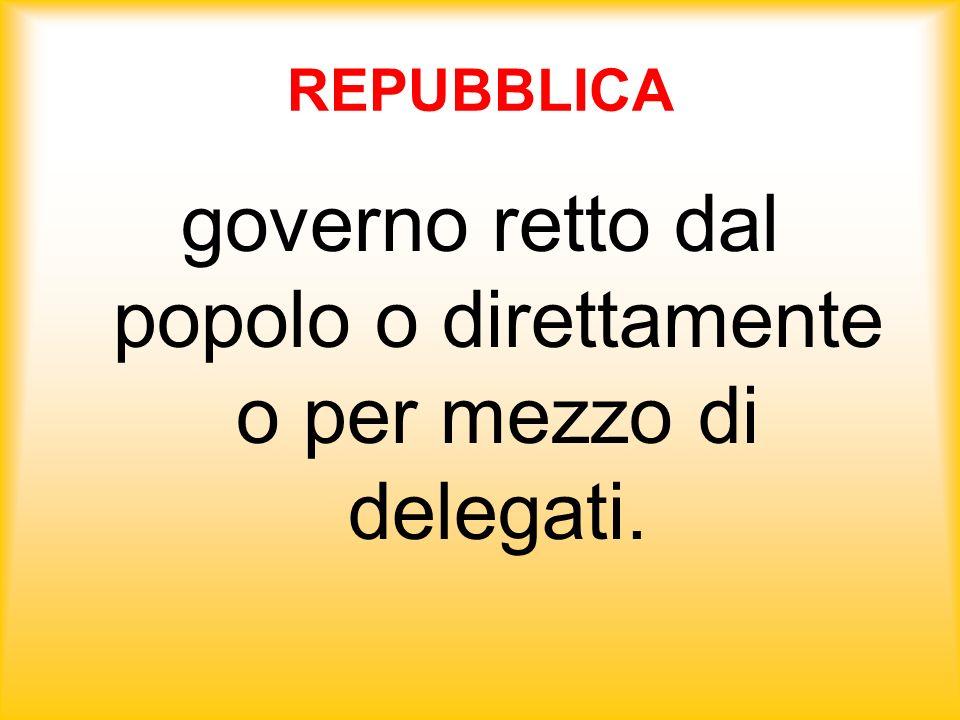 REPUBBLICA governo retto dal popolo o direttamente o per mezzo di delegati.