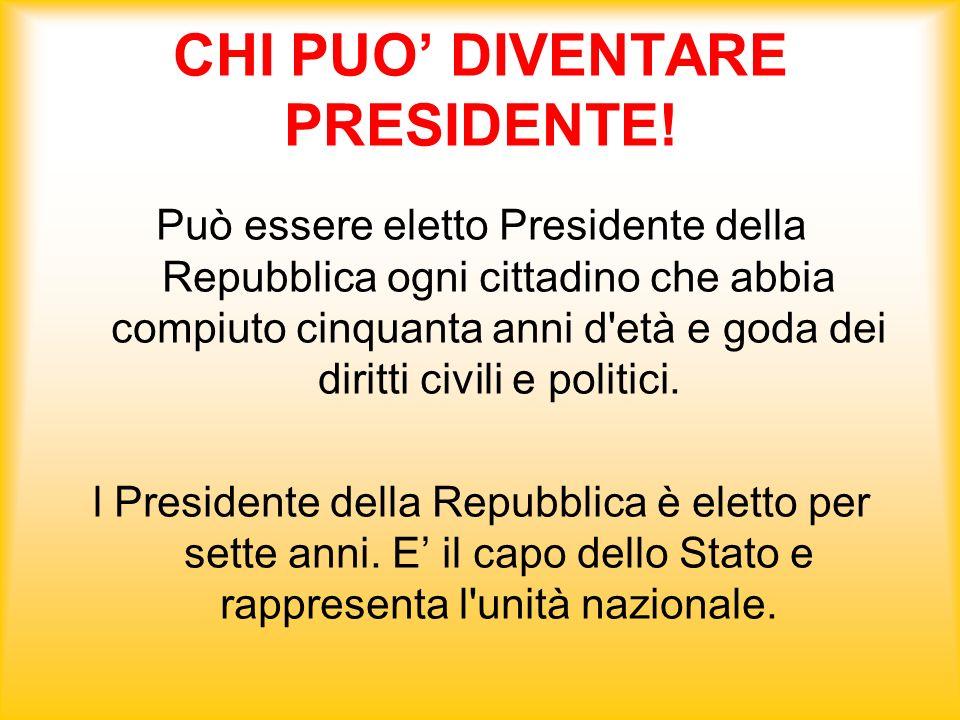 CHI PUO DIVENTARE PRESIDENTE! Può essere eletto Presidente della Repubblica ogni cittadino che abbia compiuto cinquanta anni d'età e goda dei diritti
