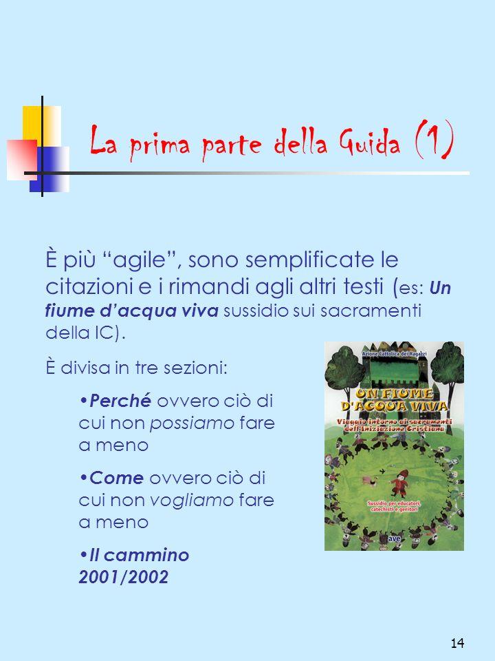 14 La prima parte della Guida (1) È più agile, sono semplificate le citazioni e i rimandi agli altri testi ( es: Un fiume dacqua viva sussidio sui sacramenti della IC).