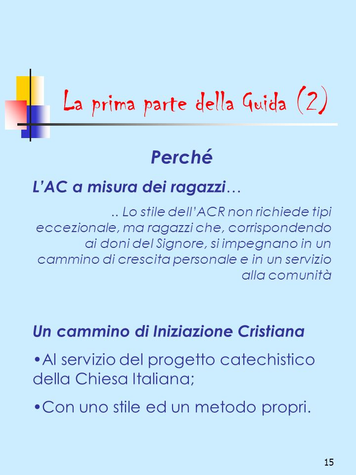 15 La prima parte della Guida (2) Perché LAC a misura dei ragazzi ….. Lo stile dellACR non richiede tipi eccezionale, ma ragazzi che, corrispondendo a