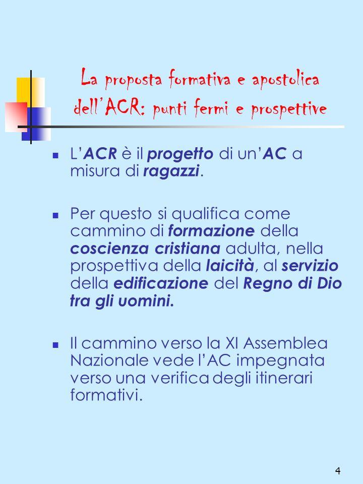 4 La proposta formativa e apostolica dellACR: punti fermi e prospettive L ACR è il progetto di un AC a misura di ragazzi. Per questo si qualifica come