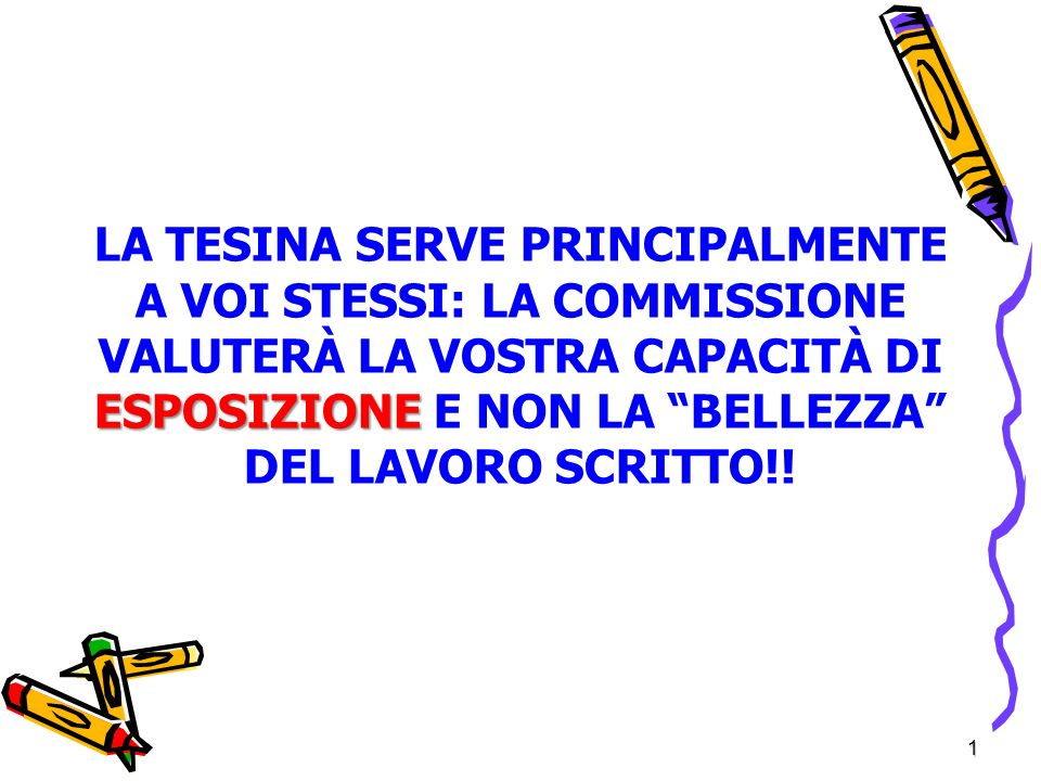 1 ESPOSIZIONE LA TESINA SERVE PRINCIPALMENTE A VOI STESSI: LA COMMISSIONE VALUTERÀ LA VOSTRA CAPACITÀ DI ESPOSIZIONE E NON LA BELLEZZA DEL LAVORO SCRITTO!!