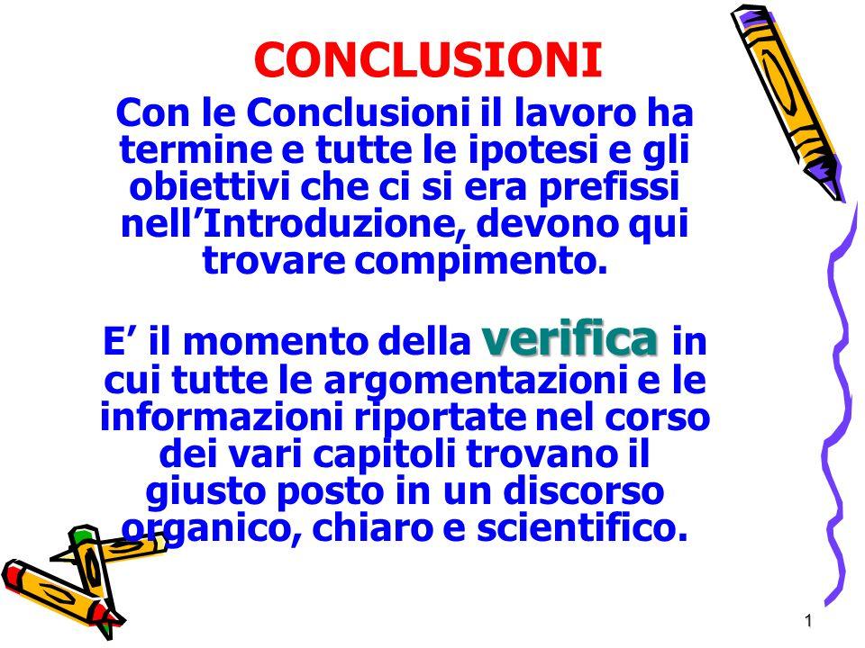 1 CONCLUSIONI Con le Conclusioni il lavoro ha termine e tutte le ipotesi e gli obiettivi che ci si era prefissi nellIntroduzione, devono qui trovare compimento.