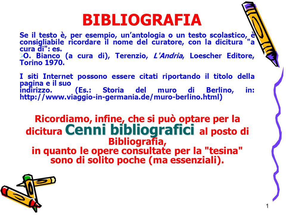 1 BIBLIOGRAFIA Se il testo è, per esempio, unantologia o un testo scolastico, è consigliabile ricordare il nome del curatore, con la dicitura a cura di : es.