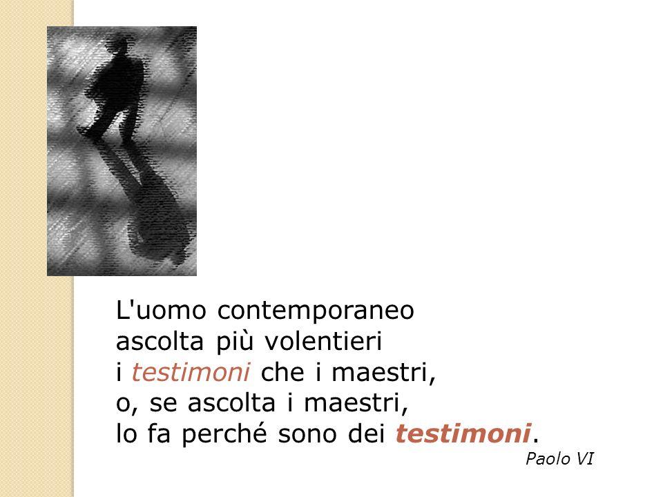 L'uomo contemporaneo ascolta più volentieri i testimoni che i maestri, o, se ascolta i maestri, lo fa perché sono dei testimoni. Paolo VI