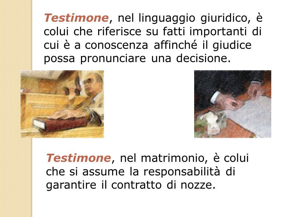 Testimone, nel linguaggio giuridico, è colui che riferisce su fatti importanti di cui è a conoscenza affinché il giudice possa pronunciare una decisio