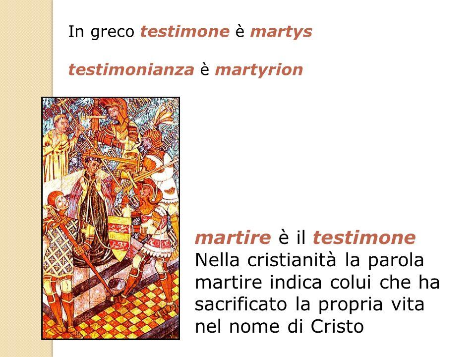 martire è il testimone Nella cristianità la parola martire indica colui che ha sacrificato la propria vita nel nome di Cristo In greco testimone è mar