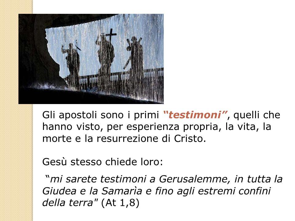 Gli apostoli sono i primi testimoni, quelli che hanno visto, per esperienza propria, la vita, la morte e la resurrezione di Cristo. Gesù stesso chiede