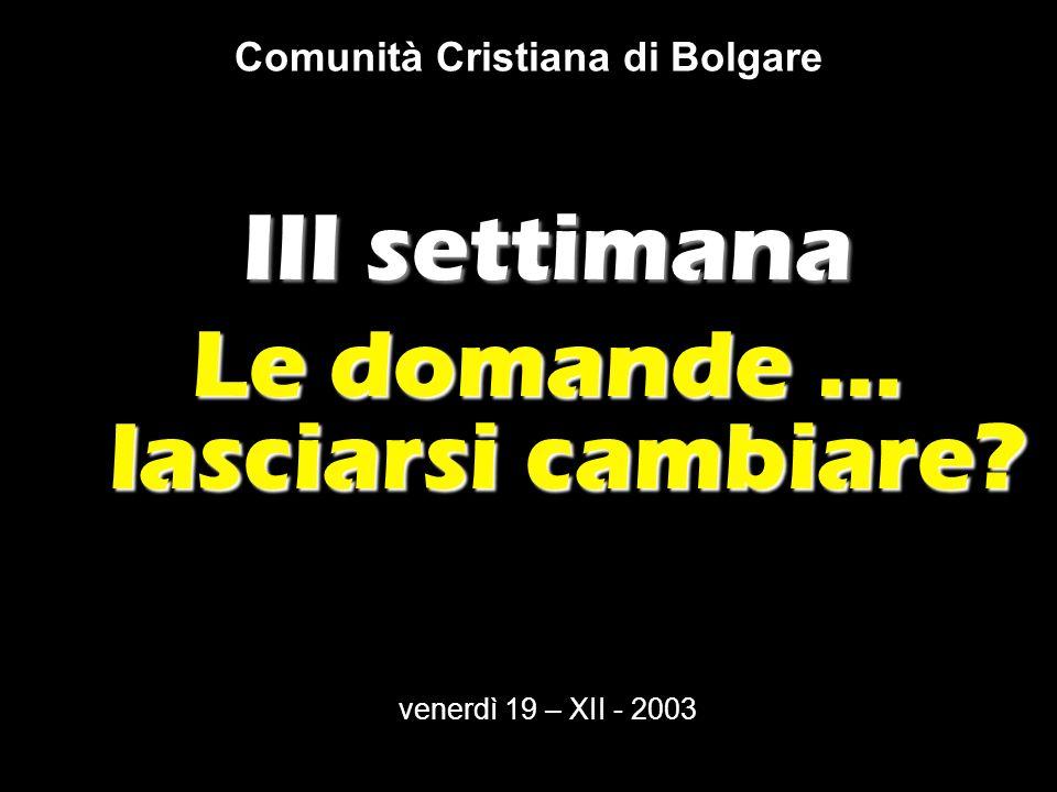 Comunità Cristiana di Bolgare III settimana Le domande … lasciarsi cambiare.