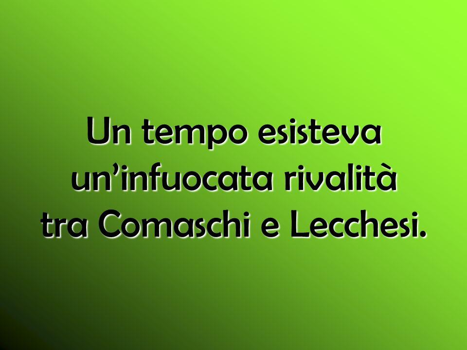 Un tempo esisteva uninfuocata rivalità tra Comaschi e Lecchesi.