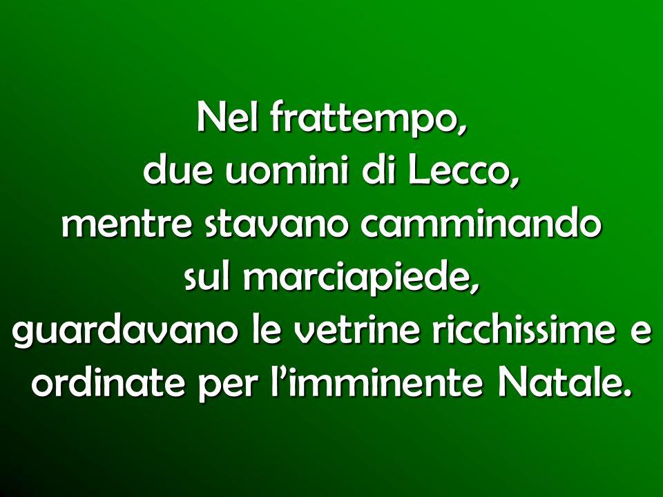 Nel frattempo, due uomini di Lecco, mentre stavano camminando sul marciapiede, guardavano le vetrine ricchissime e ordinate per limminente Natale.
