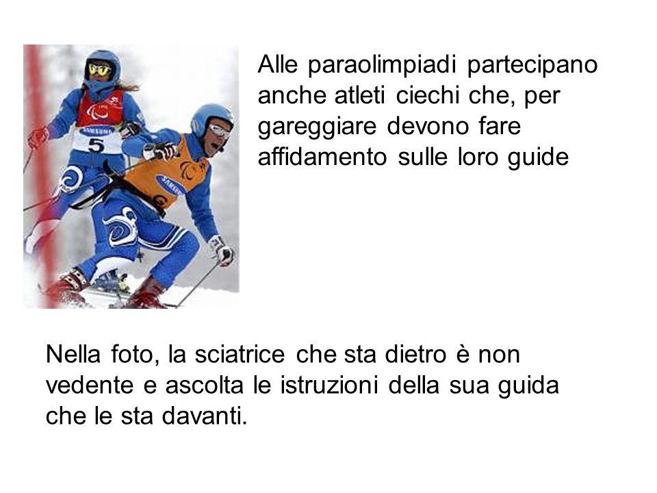 Alle paraolimpiadi partecipano anche atleti ciechi che, per gareggiare devono fare affidamento sulle loro guide Nella foto, la sciatrice che sta dietro è non vedente e ascolta le istruzioni della sua guida che le sta davanti.
